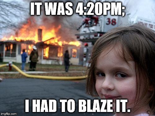 Disaster Girl Meme | IT WAS 4:20PM; I HAD TO BLAZE IT. | image tagged in memes,disaster girl | made w/ Imgflip meme maker