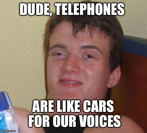 10 Guy Meme | DUDE, TELEPHONES ARE LIKE CARS FOR OUR VOICES | image tagged in memes,10 guy | made w/ Imgflip meme maker