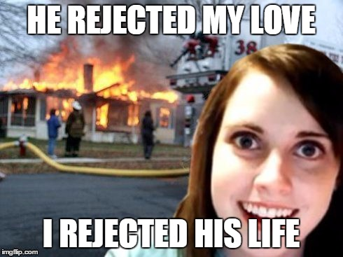 Disaster Overly Attached Girlfriend | HE REJECTED MY LOVE I REJECTED HIS LIFE | image tagged in disaster overly attached girlfriend | made w/ Imgflip meme maker