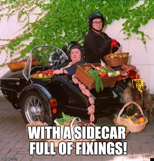 WITH A SIDECAR FULL OF FIXINGS! | made w/ Imgflip meme maker