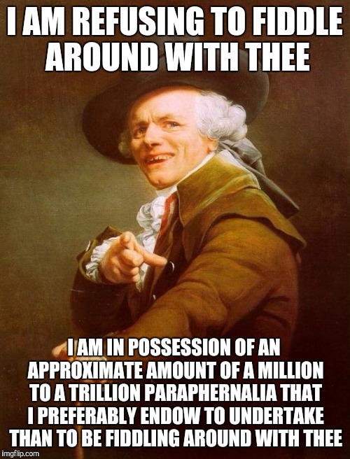 I ain't fuckin' wit CHU! - Big Sean | I AM REFUSING TO FIDDLE AROUND WITH THEE I AM IN POSSESSION OF AN APPROXIMATE AMOUNT OF A MILLION TO A TRILLION PARAPHERNALIA THAT I PREFERA | image tagged in memes,joseph ducreux,archaic rap,big sean,hip hop,song lyrics | made w/ Imgflip meme maker