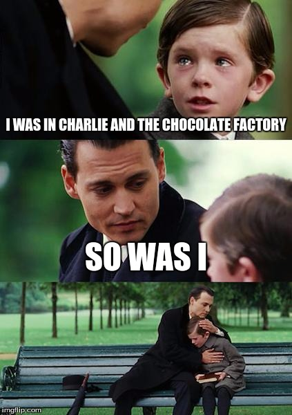 Finding Neverland Meme | I WAS IN CHARLIE AND THE CHOCOLATE FACTORY SO WAS I | image tagged in memes,finding neverland | made w/ Imgflip meme maker
