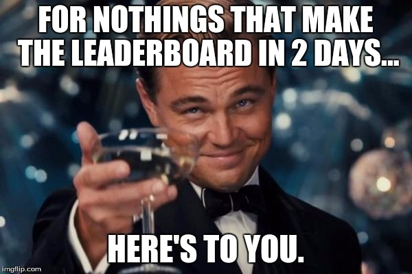 Leonardo Dicaprio Cheers Meme | FOR NOTHINGS THAT MAKE THE LEADERBOARD IN 2 DAYS... HERE'S TO YOU. | image tagged in memes,leonardo dicaprio cheers | made w/ Imgflip meme maker