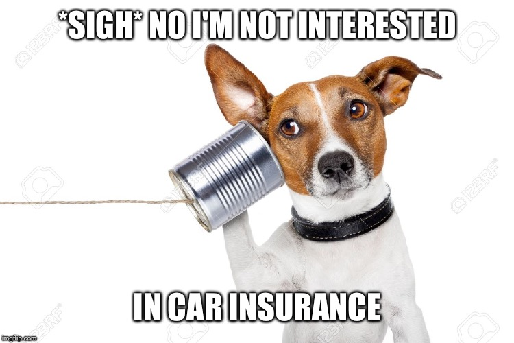 *SIGH* NO I'M NOT INTERESTED IN CAR INSURANCE | made w/ Imgflip meme maker
