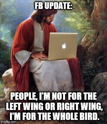 laptop jesus | FB UPDATE: PEOPLE, I'M NOT FOR THE LEFT WING OR RIGHT WING, I'M FOR THE WHOLE BIRD. | image tagged in laptop jesus | made w/ Imgflip meme maker
