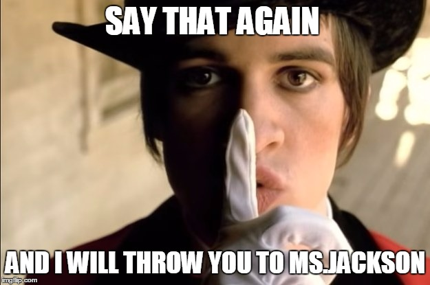 Panic! At The Disco | SAY THAT AGAIN AND I WILL THROW YOU TO MS.JACKSON | image tagged in patd | made w/ Imgflip meme maker
