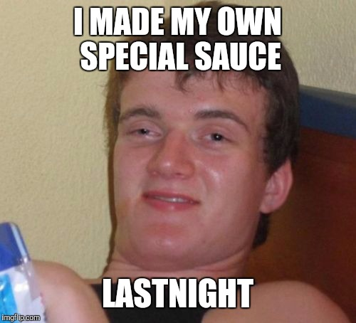 10 Guy Meme | I MADE MY OWN SPECIAL SAUCE LASTNIGHT | image tagged in memes,10 guy | made w/ Imgflip meme maker