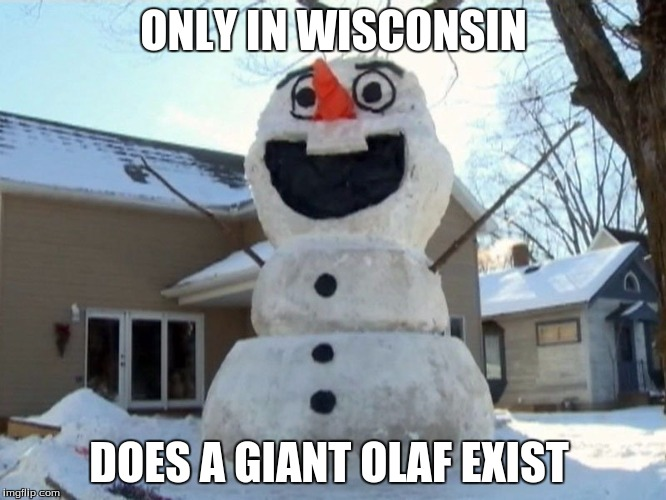 thats wisconsin for you | ONLY IN WISCONSIN DOES A GIANT OLAF EXIST | image tagged in wisconsin,olaf,snowman,frozen,wisconsin made | made w/ Imgflip meme maker