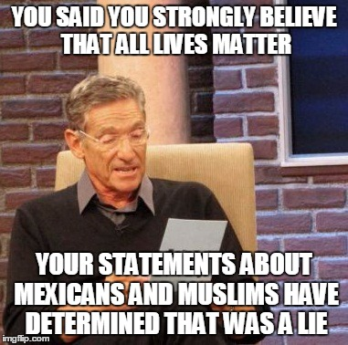 Maury Lie Detector | YOU SAID YOU STRONGLY BELIEVE THAT ALL LIVES MATTER YOUR STATEMENTS ABOUT MEXICANS AND MUSLIMS HAVE DETERMINED THAT WAS A LIE | image tagged in memes,maury lie detector | made w/ Imgflip meme maker