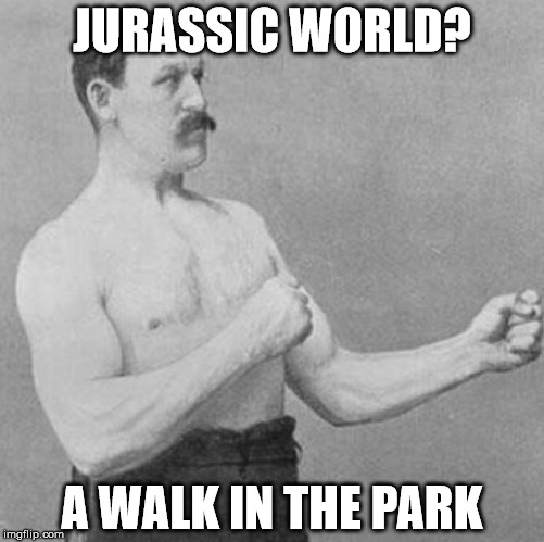 over manly man | JURASSIC WORLD? A WALK IN THE PARK | image tagged in over manly man | made w/ Imgflip meme maker
