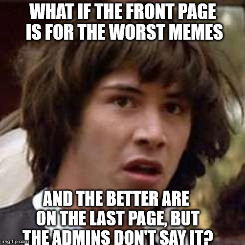 Conspiracy Keanu Meme | WHAT IF THE FRONT PAGE IS FOR THE WORST MEMES AND THE BETTER ARE ON THE LAST PAGE, BUT THE ADMINS DON'T SAY IT? | image tagged in memes,conspiracy keanu | made w/ Imgflip meme maker