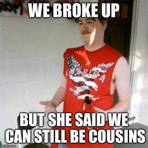Redneck Randal Meme | WE BROKE UP BUT SHE SAID WE CAN STILL BE COUSINS | image tagged in memes,redneck randal | made w/ Imgflip meme maker