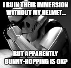 Crying stormtrooper | I RUIN THEIR IMMERSION WITHOUT MY HELMET... BUT APPARENTLY BUNNY-HOPPING IS OK? | image tagged in crying stormtrooper | made w/ Imgflip meme maker