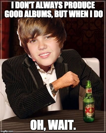Stay mediocre, my friends | I DON'T ALWAYS PRODUCE GOOD ALBUMS, BUT WHEN I DO OH, WAIT. | image tagged in memes,the most interesting justin bieber | made w/ Imgflip meme maker