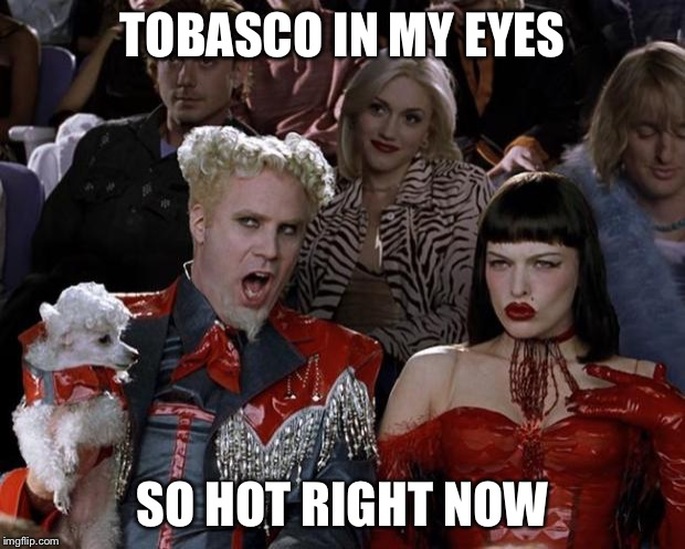 Mugatu So Hot Right Now Meme | TOBASCO IN MY EYES SO HOT RIGHT NOW | image tagged in memes,mugatu so hot right now | made w/ Imgflip meme maker