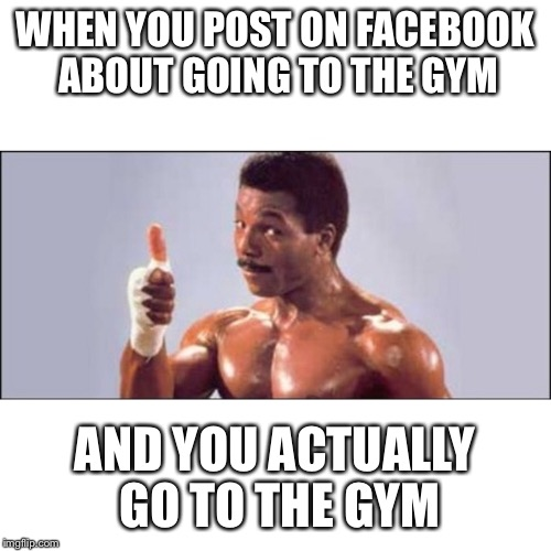 Atta boy | WHEN YOU POST ON FACEBOOK ABOUT GOING TO THE GYM AND YOU ACTUALLY GO TO THE GYM | image tagged in gym,rocky,apollo,creed,facebook,bragging | made w/ Imgflip meme maker