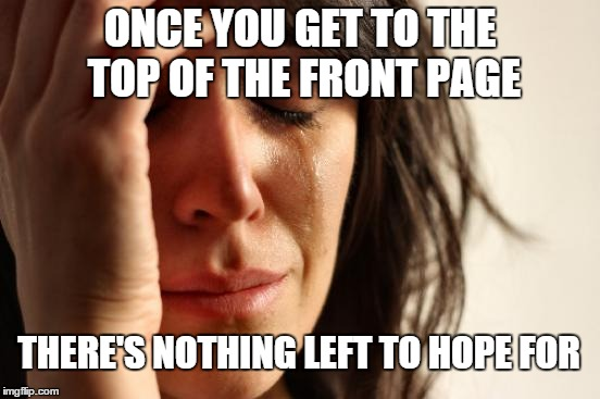 First World Problems Meme | ONCE YOU GET TO THE TOP OF THE FRONT PAGE THERE'S NOTHING LEFT TO HOPE FOR | image tagged in memes,first world problems | made w/ Imgflip meme maker