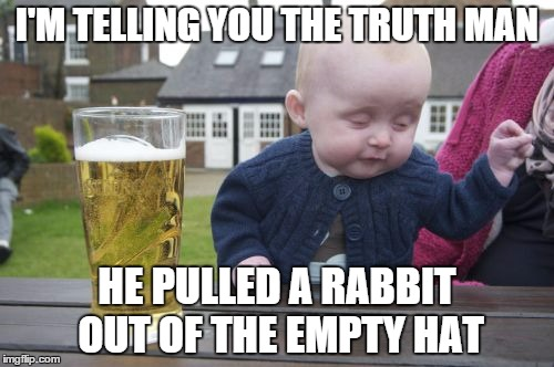 Drunk Baby Meme | I'M TELLING YOU THE TRUTH MAN HE PULLED A RABBIT OUT OF THE EMPTY HAT | image tagged in memes,drunk baby | made w/ Imgflip meme maker