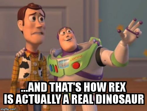 X, X Everywhere Meme | ...AND THAT'S HOW REX IS ACTUALLY A REAL DINOSAUR | image tagged in memes,x, x everywhere,x x everywhere | made w/ Imgflip meme maker