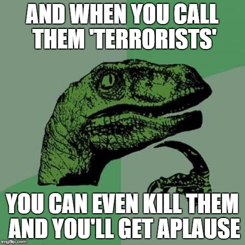 Philosoraptor Meme | AND WHEN YOU CALL THEM 'TERRORISTS' YOU CAN EVEN KILL THEM AND YOU'LL GET APLAUSE | image tagged in memes,philosoraptor | made w/ Imgflip meme maker