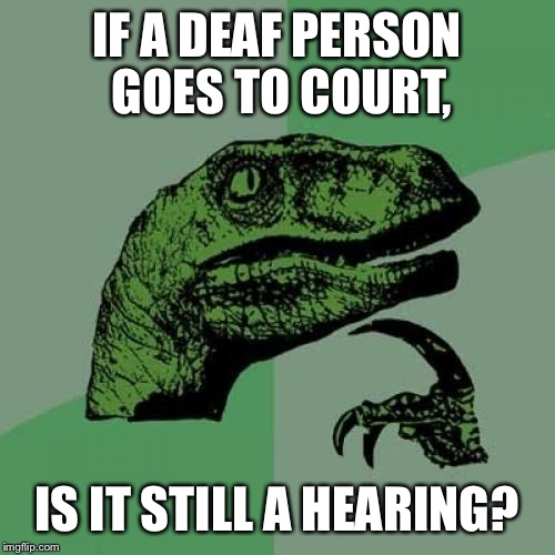 Philosoraptor Meme | IF A DEAF PERSON GOES TO COURT, IS IT STILL A HEARING? | image tagged in memes,philosoraptor | made w/ Imgflip meme maker
