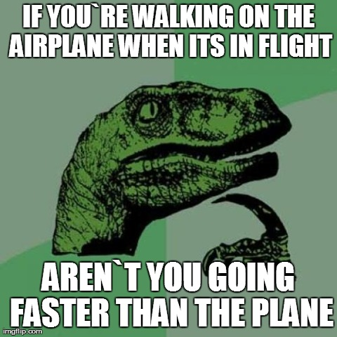 Philosoraptor Meme | IF YOU`RE WALKING ON THE AIRPLANE WHEN ITS IN FLIGHT AREN`T YOU GOING FASTER THAN THE PLANE | image tagged in memes,philosoraptor | made w/ Imgflip meme maker