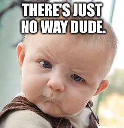 Skeptical Baby Meme | THERE'S JUST NO WAY DUDE. | image tagged in memes,skeptical baby | made w/ Imgflip meme maker