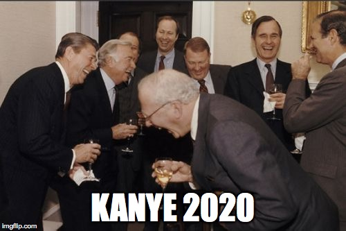 Laughing Men In Suits Meme | KANYE 2020 | image tagged in memes,laughing men in suits | made w/ Imgflip meme maker