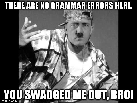 Grammar Nazi Rap | THERE ARE NO GRAMMAR ERRORS HERE. YOU SWAGGED ME OUT, BRO! | image tagged in grammar nazi rap | made w/ Imgflip meme maker