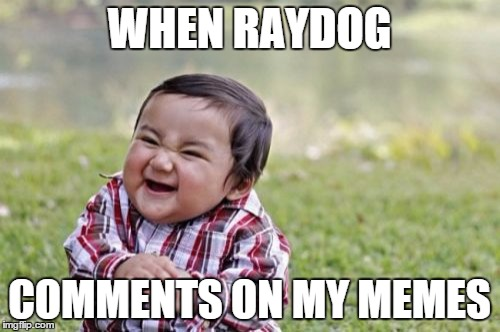 Evil Toddler Meme | WHEN RAYDOG COMMENTS ON MY MEMES | image tagged in memes,evil toddler | made w/ Imgflip meme maker