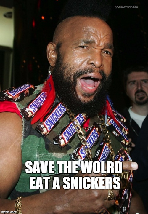 mr t snickers | SAVE THE WOLRD EAT A SNICKERS | image tagged in mr t snickers | made w/ Imgflip meme maker