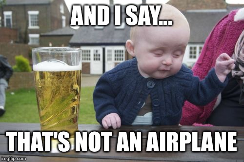 Drunk Baby Meme | AND I SAY... THAT'S NOT AN AIRPLANE | image tagged in memes,drunk baby | made w/ Imgflip meme maker