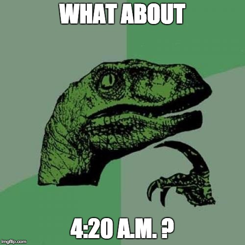 Philosoraptor Meme | WHAT ABOUT 4:20 A.M. ? | image tagged in memes,philosoraptor | made w/ Imgflip meme maker