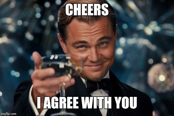 Leonardo Dicaprio Cheers Meme | CHEERS I AGREE WITH YOU | image tagged in memes,leonardo dicaprio cheers | made w/ Imgflip meme maker