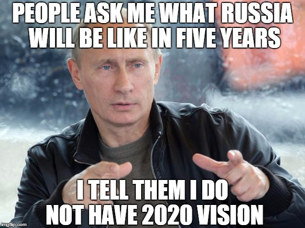 pun putin | PEOPLE ASK ME WHAT RUSSIA WILL BE LIKE IN FIVE YEARS I TELL THEM I DO NOT HAVE 2020 VISION | image tagged in pun putin | made w/ Imgflip meme maker