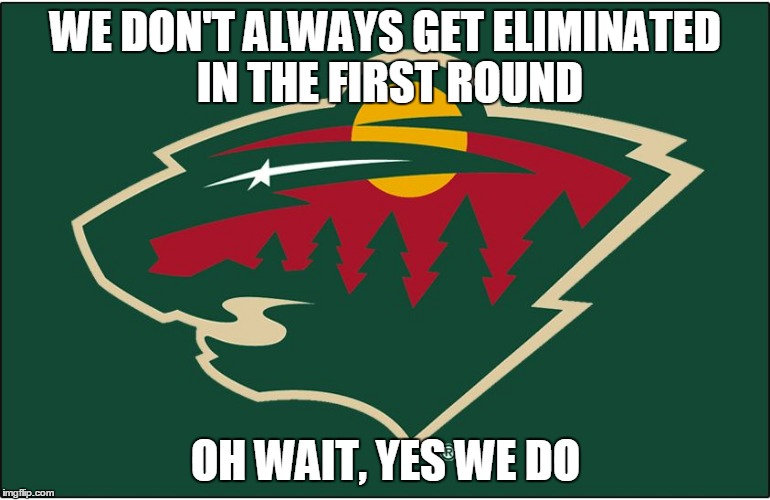 minnesota wild logo | WE DON'T ALWAYS GET ELIMINATED IN THE FIRST ROUND OH WAIT, YES WE DO | image tagged in minnesota wild logo | made w/ Imgflip meme maker