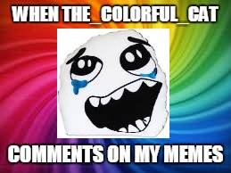 WHEN THE_COLORFUL_CAT COMMENTS ON MY MEMES | made w/ Imgflip meme maker