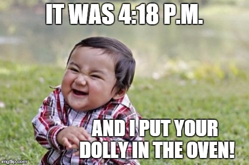 Evil Toddler Meme | IT WAS 4:18 P.M. AND I PUT YOUR DOLLY IN THE OVEN! | image tagged in memes,evil toddler | made w/ Imgflip meme maker