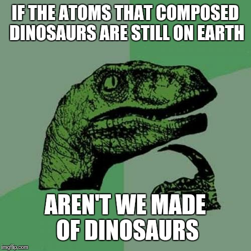 Philosoraptor Meme | IF THE ATOMS THAT COMPOSED DINOSAURS ARE STILL ON EARTH AREN'T WE MADE OF DINOSAURS | image tagged in memes,philosoraptor | made w/ Imgflip meme maker
