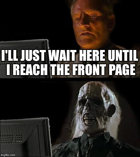 I'll Just Wait Here Guy | I'LL JUST WAIT HERE UNTIL I REACH THE FRONT PAGE | image tagged in i'll just wait here guy | made w/ Imgflip meme maker