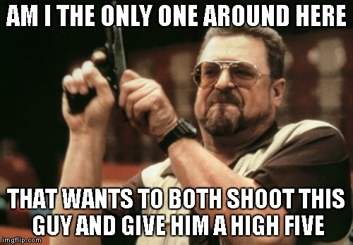 Am I The Only One Around Here Meme | AM I THE ONLY ONE AROUND HERE THAT WANTS TO BOTH SHOOT THIS GUY AND GIVE HIM A HIGH FIVE | image tagged in memes,am i the only one around here | made w/ Imgflip meme maker