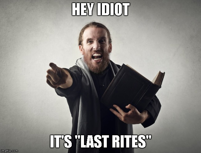 "HEY IDIOT IT'S ""LAST RITES"" 