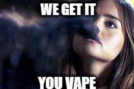 WE GET IT YOU VAPE | image tagged in clara | made w/ Imgflip meme maker
