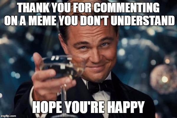 THANK YOU FOR COMMENTING ON A MEME YOU DON'T UNDERSTAND HOPE YOU'RE HAPPY | image tagged in memes,leonardo dicaprio cheers | made w/ Imgflip meme maker
