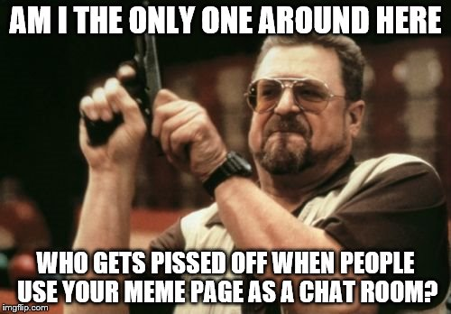 plz stop I no went dis responsibilotire | AM I THE ONLY ONE AROUND HERE WHO GETS PISSED OFF WHEN PEOPLE USE YOUR MEME PAGE AS A CHAT ROOM? | image tagged in memes,am i the only one around here,chat,angry | made w/ Imgflip meme maker