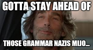 Sam Elliott | GOTTA STAY AHEAD OF THOSE GRAMMAR NAZIS MIJO... | image tagged in sam elliott | made w/ Imgflip meme maker