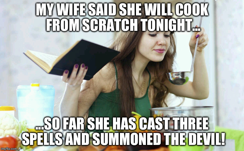 cooking | MY WIFE SAID SHE WILL COOK FROM SCRATCH TONIGHT... ...SO FAR SHE HAS CAST THREE SPELLS AND SUMMONED THE DEVIL! | image tagged in cooking | made w/ Imgflip meme maker