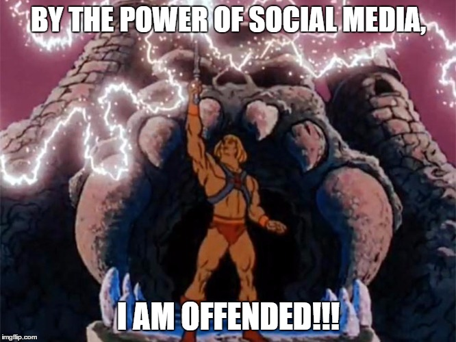 I am offended | BY THE POWER OF SOCIAL MEDIA, I AM OFFENDED!!! | image tagged in he-man | made w/ Imgflip meme maker