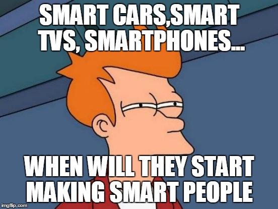 Futurama Fry | SMART CARS,SMART TVS, SMARTPHONES... WHEN WILL THEY START MAKING SMART PEOPLE | image tagged in memes,futurama fry | made w/ Imgflip meme maker
