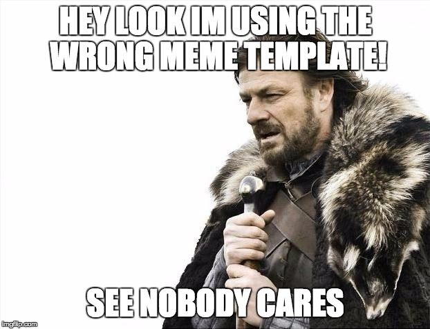 Brace Yourselves X is Coming Meme | HEY LOOK IM USING THE WRONG MEME TEMPLATE! SEE NOBODY CARES | image tagged in memes,brace yourselves x is coming | made w/ Imgflip meme maker